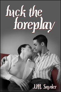 Fuck the Foreplay by J.M. Snyder